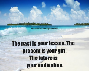 The past is your lesson. The present is your gift. The future is your ...