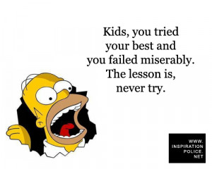 you tried your best and you failed miserably. The lesson is, never try ...