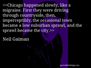 Neil Gaiman - quote-Chicago happened slowly, like a migraine. First ...