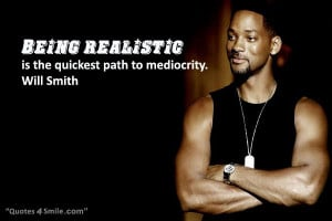 being realistic is the quickest path to mediocrity will smith