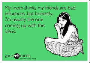 MY mom thinks my friends are bad influences but honestly, I'm usually ...