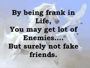 being frank in life, you may get lot of enemies... But surely not fake ...