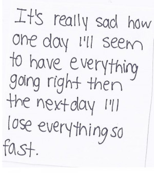 It's really sad how one day i'll seem to have everything going right ...