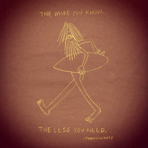 The more you know the less you need. A quote by Yvon Chouinard ...