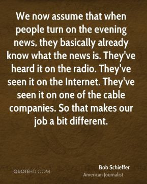 Bob Schieffer - We now assume that when people turn on the evening ...