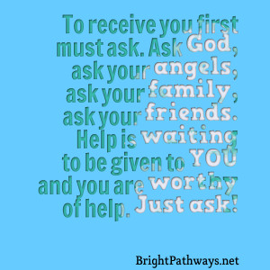 ask ask god, ask your angels, ask your family, ask your friends help ...