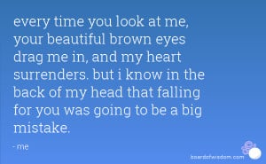 every time you look at me, your beautiful brown eyes drag me in, and ...