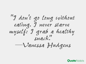 hudgens quotes i don t go long without eating i never starve myself i