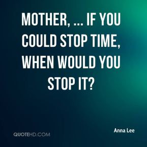 Anna Lee - Mother, ... if you could stop time, when would you stop it?