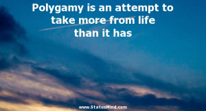 Polygamy is an attempt to take more from life than it has - Elbert ...