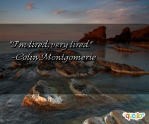 tired, very tired. -Colin Montgomerie