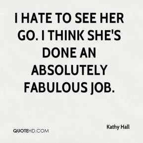 kathy-hall-quote-i-hate-to-see-her-go-i-think-shes-done-an-absolutely ...