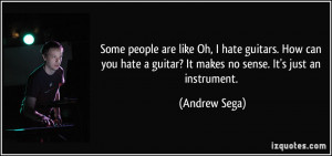 Some people are like Oh, I hate guitars. How can you hate a guitar? It ...