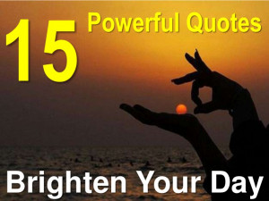15 Powerful Quotes That Brighten Your Day!!!