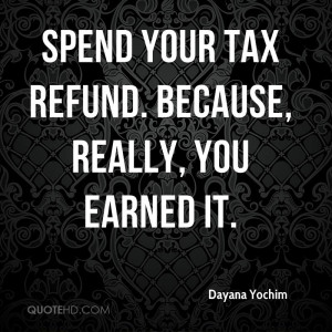 Spend your tax refund. Because, really, you earned it.