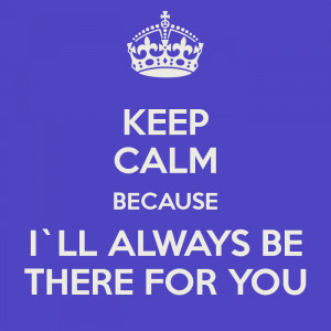 KEEP CALM BECAUSE I`LL ALWAYS BE THERE FOR YOU