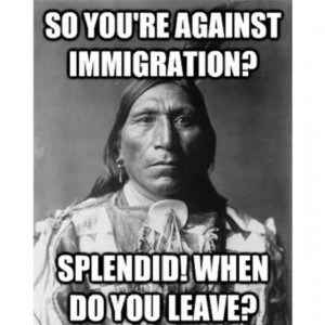 So youre against immigration? When do you leave?