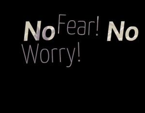 Quotes Picture: no fear! no worry!