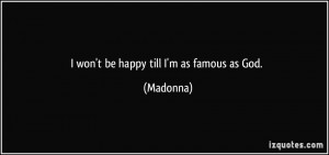 won't be happy till I'm as famous as God. - Madonna