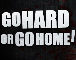 go_hard_or_go_home.jpg