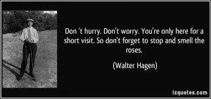 ... visit. So don't forget to stop and smell the roses. - Walter Hagen