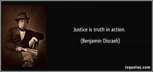 Justice is truth in action. - Benjamin Disraeli