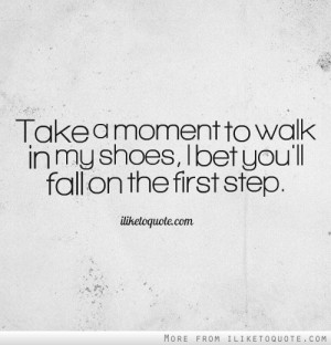 Take a moment to walk in my shoes, I bet you',ll fall on the first ...