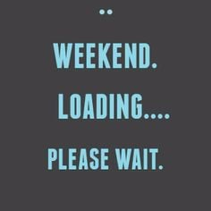 Almost Weekend Quotes The weekend is almost here xx