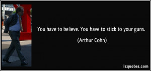 You have to believe. You have to stick to your guns. - Arthur Cohn