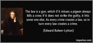 The law is a gun, which if it misses a pigeon always kills a crow; if ...