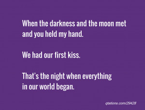 the darkness and the moon met and you held my hand. We had our first ...