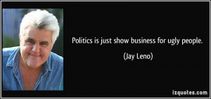 Politics is just show business for ugly people. - Jay Leno