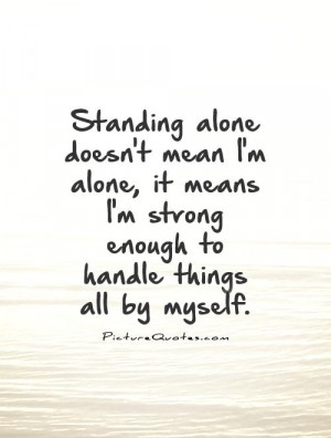 Standing alone doesn't mean I'm alone, it means I'm strong enough to ...