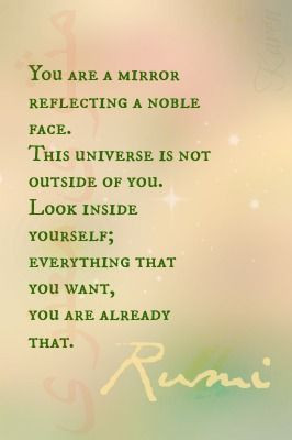 ... Look inside yourself; everything that you want, you ARE already that