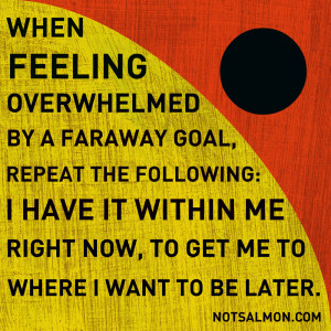 When feeling overwhelmed by a faraway goal, repeat the following…