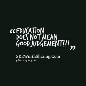 EDUCATION DOES NOT MEAN GOOD JUDGEMENT!!!
