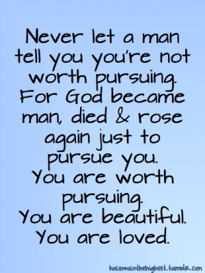 Never let a man tell you you're not worth pursuing.