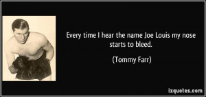 ... time I hear the name Joe Louis my nose starts to bleed. - Tommy Farr