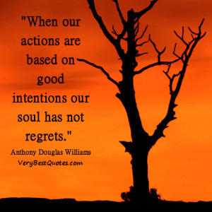 ... our actions are based on good intentions our soul has not regrets