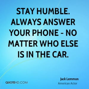 Stay humble. Always answer your phone - no matter who else is in the ...