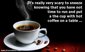 ... put a the cup with hot coffee on a table ... - Funny Quotes