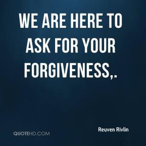 We are here to ask for your forgiveness. - Reuven Rivlin