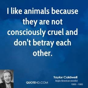 like animals because they are not consciously cruel and don't betray ...