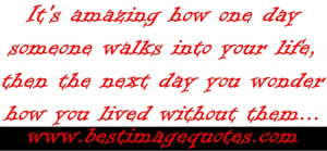 Its amazing how one day someone walks into your life then the next day ...