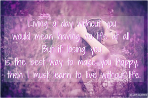 day without you would mean having no life at all but if losing you ...