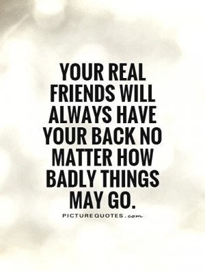 Your real friends will always have your back no matter how badly ...