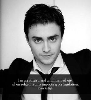 ... Daniel Radcliffe. I'm an atheist, and a militant atheist when religion