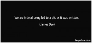 We are indeed being led to a pit, as it was written. - James Dye