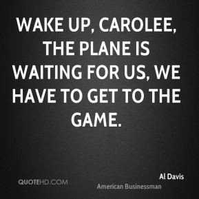 Al Davis - Wake up, Carolee, the plane is waiting for us, we have to ...