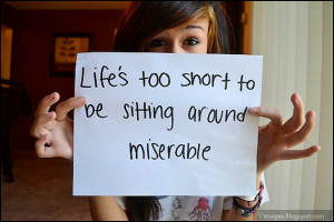 Life is too short to be sitting around miserable